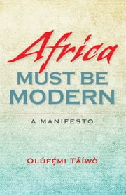 Africa Must Be Modern - A Manifesto ebook by Olúfémi Táíwò