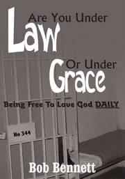 Are You Under Law Or Under Grace? - Being Free To Love God DAILY ebook by Bob Bennett