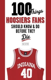 100 Things Hoosiers Fans Should Know & Do Before They Die ebook by Stan Sutton
