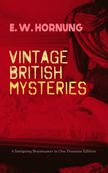 VINTAGE BRITISH MYSTERIES – 6 Intriguing Brainteasers in One Premium Edition - The Shadow of the Rope, The Camera Fiend, Dead Men Tell No Tales, Witching Hill, Stingaree, At the Pistol's Point & The Shadow of a Man (Thriller Classics Series) ebook by E. W. Hornung