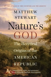 Nature's God: The Heretical Origins of the American Republic ebook by Matthew Stewart