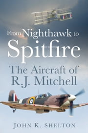 From Nighthawk to Spitfire - The Aircraft of R.J. Mitchell ebook by John K. Shelton