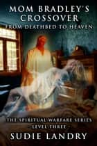 Mom Bradley's Crossover: From Deathbed to Heaven - The Spiritual Warfare Series - Level Three ebook by Sudie Landry