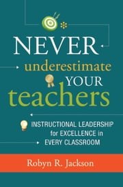 Never Underestimate Your Teachers: Instructional Leadership for Excellence in Every Classroom - Instructional Leadership for Excellence in Every Classroom ebook by Robyn R. Jackson