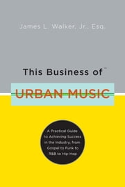 This Business of Urban Music - A Practical Guide to Achieving Success in the Industry, from Gospel to Funk to R &B to Hip-Hop ebook by Kobo.Web.Store.Products.Fields.ContributorFieldViewModel