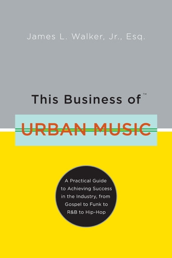 This Business of Urban Music - A Practical Guide to Achieving Success in the Industry, from Gospel to Funk to R &B to Hip-Hop ebook by James Walker
