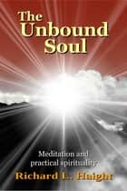 The Unbound Soul: Meditation and practical spirituality ebook by Richard L. Haight