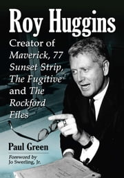 Roy Huggins - Creator of Maverick, 77 Sunset Strip, The Fugitive and The Rockford Files ebook by Paul Green