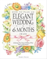 How to Plan an Elegant Wedding in 6 Months or Less - Achieving Your Dream Wedding When Time Is of the Essence ebook by Sharon Naylor