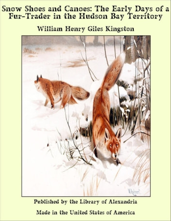 Snow Shoes and Canoes: The Early Days of a Fur-Trader in the Hudson Bay Territory ebook by William Henry Giles Kingston