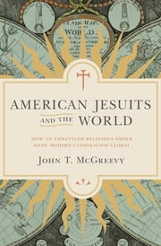 American Jesuits and the World - How an Embattled Religious Order Made Modern Catholicism Global ebook by John T. McGreevy