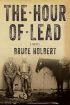 The Hour of Lead - A Novel ebook by Bruce Holbert