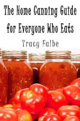 The Home Canning Guide for Everyone Who Eats ebook by Tracy Falbe