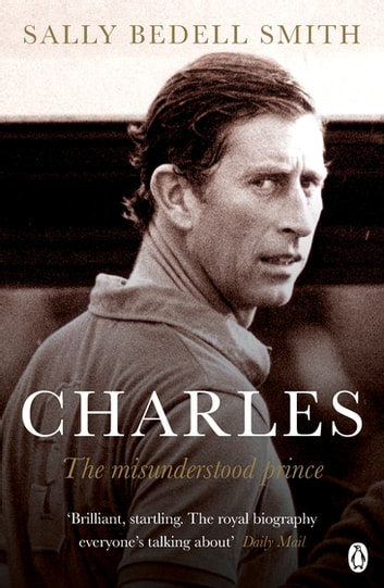 Charles - The Misunderstood Prince. 'The royal biography everyone's talking about' The Daily Mail ebook by Sally Bedell Smith