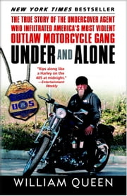 Under and Alone - The True Story of the Undercover Agent Who Infiltrated America's Most Violent Outlaw Motorcycle Gang ebook by William Queen
