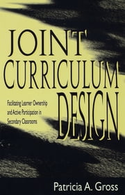 Joint Curriculum Design - Facilitating Learner Ownership and Active Participation in Secondary Classrooms ebook by Patricia A. Gross