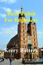Basic Polish For Beginners. ebook by Kerry Butters