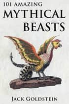 101 Amazing Mythical Beasts ebook by Jack Goldstein