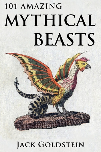 101 Amazing Mythical Beasts - ...and Legendary Creatures ebook by Jack Goldstein