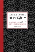 The Girl's Guide to Depravity - How to Get Laid Without Getting Screwed ebook by Heather Rutman