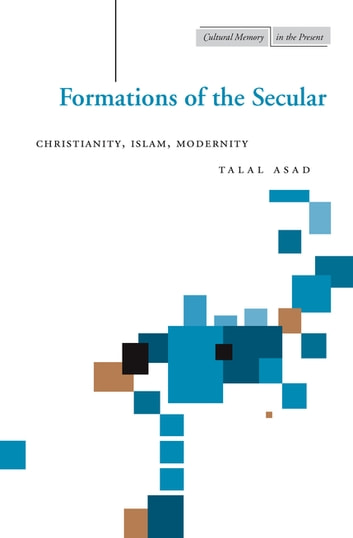 Formations of the Secular - Christianity, Islam, Modernity ebook by Talal Asad