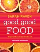 Good Good Food - Recipes to Help You Look, Feel and Live Well ebook by Sarah Raven, Jonathan Buckley