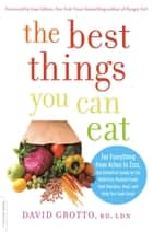 The Best Things You Can Eat - For Everything from Aches to Zzzz, the Definitive Guide to the Nutrition-Packed Foods that Energize, Heal, and Help You Look Great ebook by David Grotto