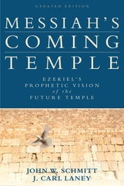 Messiah's Coming Temple - Ezekiel's Prophetic Vision of the Future Temple ebook by John W. Schmitt,J. Carl Laney