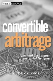 Convertible Arbitrage - Insights and Techniques for Successful Hedging ebook by Nick P. Calamos