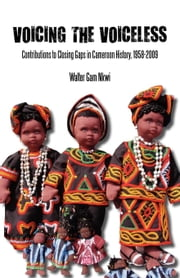 Voicing the Voiceless: Contributions to Closing Gaps in Cameroon History, 1958-2009 ebook by Gam, Walter