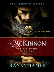 The McKinnon The Beginning: Book 1 Parts 1 & 2 The McKinnon Legends (A Time Travel Series) ebook by Ranay James