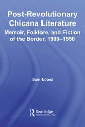 Post-Revolutionary Chicana Literature - Memoir, Folklore and Fiction of the Border, 1900–1950 ebook by Sam Lopez