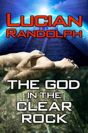 The God in the Clear Rock ebook by Lucian Randolph
