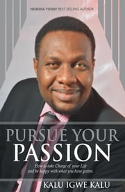 Pursue Your Passion - How to Take Charge of Your Life and Be Happy with What You Have Gotten. ebook by Kalu Igwe Kalu