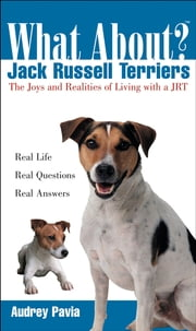 What About Jack Russell Terriers - The Joys and Realities of Living with a JRT ebook by Audrey Pavia