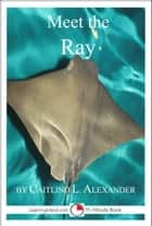 Meet the Ray: A 15-Minute Book for Early Readers ebook by Caitlind L. Alexander