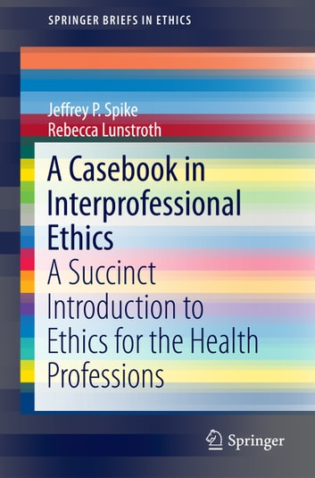 A Casebook in Interprofessional Ethics - A Succinct Introduction to Ethics for the Health Professions ebook by Jeffrey P. Spike,Rebecca Lunstroth
