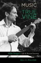 Music from the True Vine - Mike Seeger's Life and Musical Journey ebook by Bill C. Malone