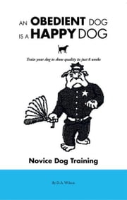 An Obedient Dog Is A Happy Dog - Train your dog to show quality in just 8 weeks ebook by D.A. Wilson