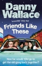 Friends Like These ebook by Danny Wallace