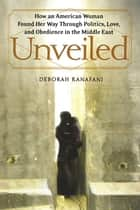 Unveiled - How an American Woman Found Her Way Through Politics, Love, and Obedience in the Middle East ebook by Deborah Kanafani