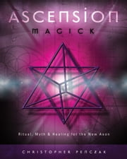 Ascension Magick - Ritual, Myth & Healing for the New Aeon ebook by Christopher Penczak