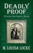 Deadly Proof: A Victorian San Francisco Mystery ebook by M. Louisa Locke