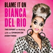 Blame It On Bianca Del Rio - The Expert On Nothing With An Opinion On Everything audiobook by Bianca Del Rio