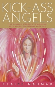 Kick-Ass Angels - The Dynamic Approach to Working with Angels to Improve Your Life ebook by Claire Nahmad