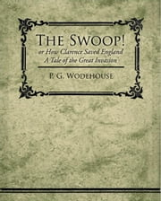 The Swoop! or How Clarence Saved England - A Tale of the Great Invasion ebook by Wodehouse, P. G.