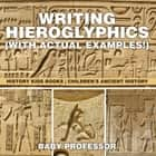 Writing Hieroglyphics (with Actual Examples!) : History Kids Books | Children's Ancient History ebook by Baby Professor