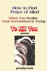 How To Find Peace Of Mind When You Realise Your Government Is Trying To Kill You ebook by Greedycrook