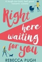 Right Here Waiting for You: A brilliant laugh out loud romantic comedy ebook by Rebecca Pugh