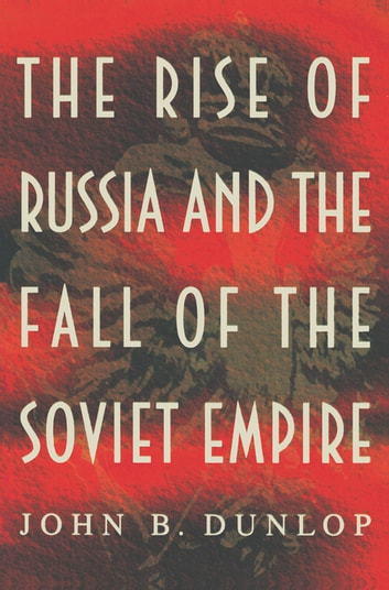 The Rise of Russia and the Fall of the Soviet Empire ebook by John B. Dunlop
